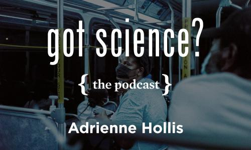 Got Science? The Podcast - Adrienne Hollis