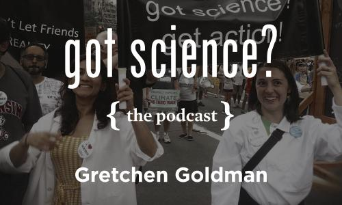 Got Science? The Podcast - Gretchen Goldman